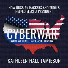 Cyberwar: How Russian Hackers and Trolls Helped Elect a President What We Dont, Cant, and Do Know Audiobook, by Kathleen Hall Jamieson
