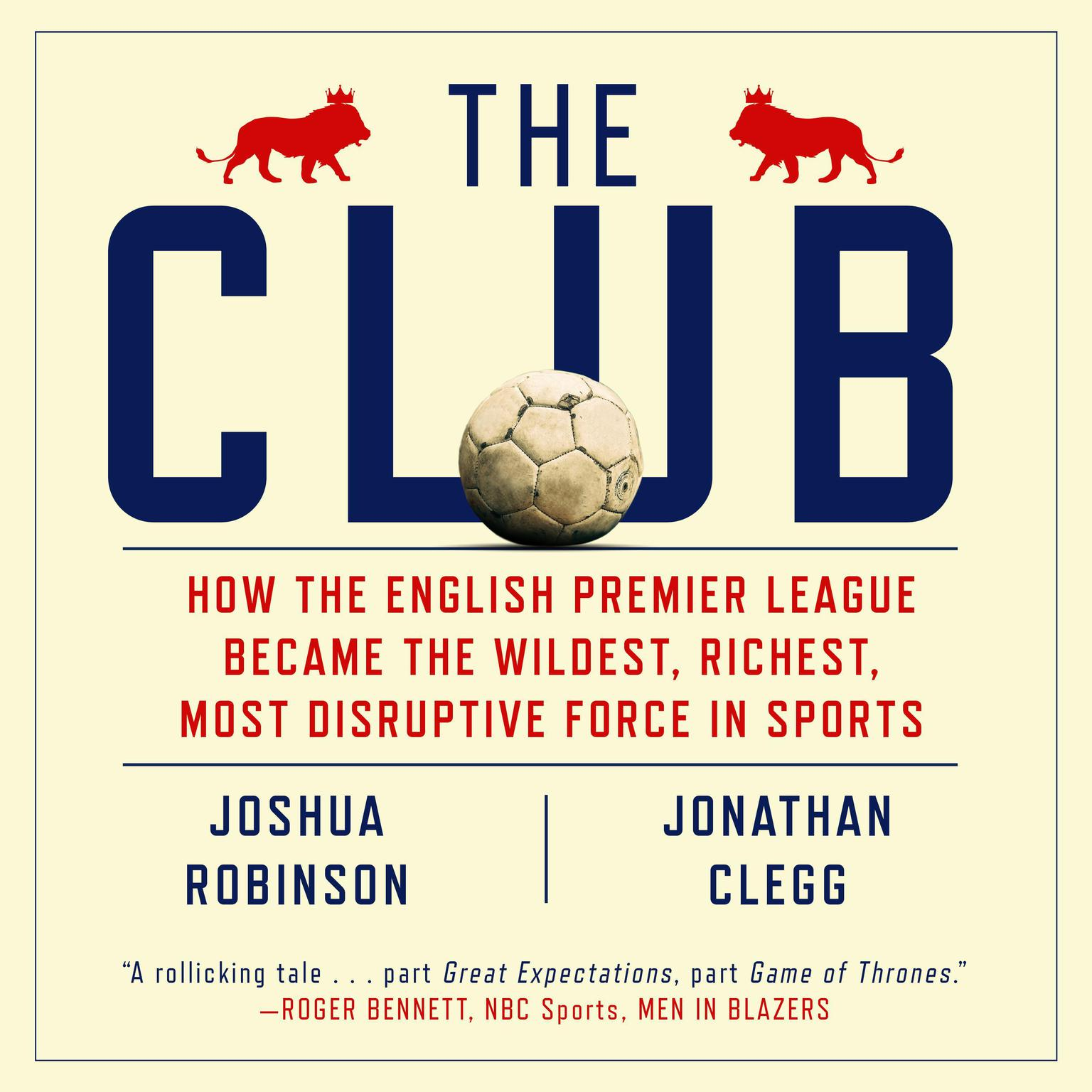The Club: How the English Premier League Became the Wildest, Richest, Most Disruptive Force in Sports Audiobook, by Joshua Robinson