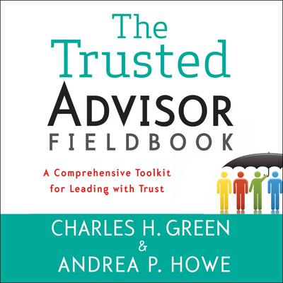 The Trusted Advisor Fieldbook: A Comprehensive Toolkit for Leading with Trust Audiobook, by Charles H. Green