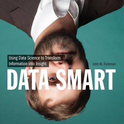 Data Smart: Using Data Science to Transform Information into Insight Audiobook, by John W. Foreman