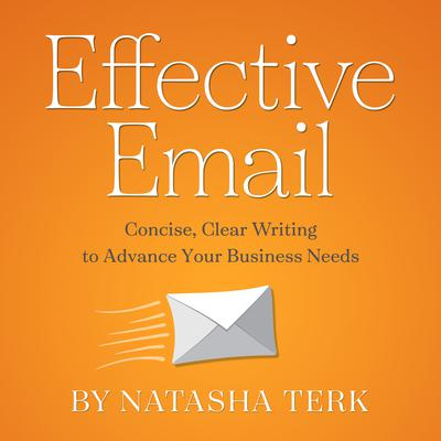 Effective Email: Concise, Clear Writing to Advance Your Business Needs Audiobook, by Natasha Terk