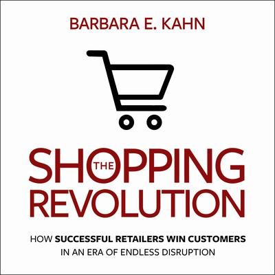 The Shopping Revolution: How Successful Retailers Win Customers in an Era of Endless Disruption Audiobook, by Barbara E. Kahn