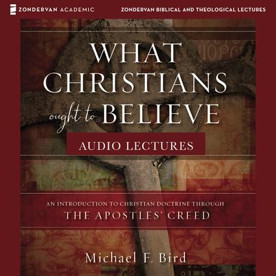 What Christians Ought to Believe: Audio Lectures: An Introduction to Christian Doctrine through the Apostles Creed Audiobook, by Michael F. Bird