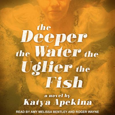 The Deeper the Water the Uglier the Fish Audiobook, by Katya Apekina