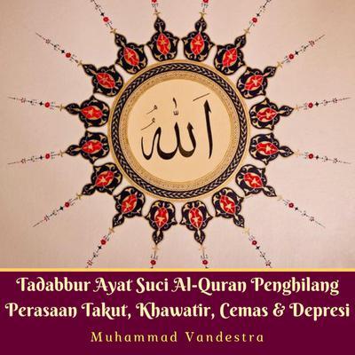 Tadabbur Ayat Suci Al-Quran Penghilang Perasaan Takut, Khawatir, Cemas & Depresi Audiobook, by Muhammad Vandestra