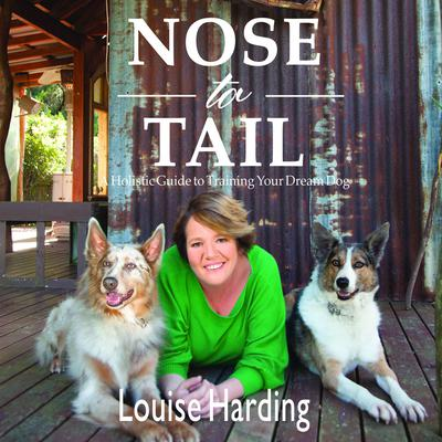 Nose to Tail: A Holistic Guide to Training Your Dream Dog Audiobook, by Louise Harding