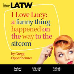 I Love Lucy: A Funny Thing Happened on the Way to the Sitcom Audiobook, by Gregg Oppenheimer