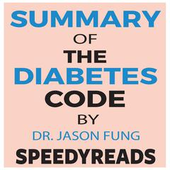 Summary of The Diabetes Code: Prevent and Reverse Type 2 Diabetes Naturally by Jason Fung- Finish Entire Book in 15 Minutes Audiobook, by Jason Fung, SpeedyReads