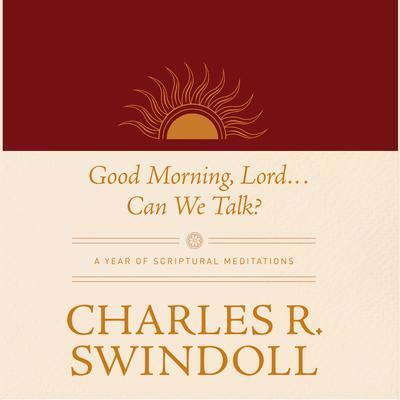 Good Morning, Lord . . . Can We Talk?: A Year of Scriptural Meditations Audiobook, by Charles R. Swindoll