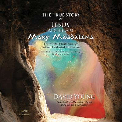 The True Story of Jesus and His Wife Mary Magdalena: Their Untold Truth through Art and Evidential Channeling Audiobook, by David Young