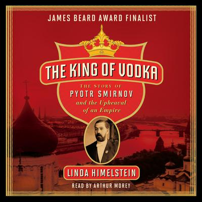 The King of Vodka: The Story of Pyotr Smirnov and the Upheaval of an Empire Audiobook, by Linda Himelstein