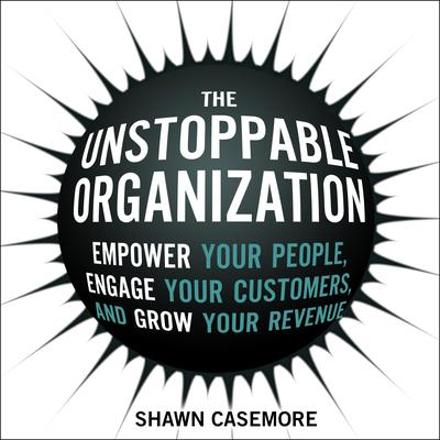 The Unstoppable Organization: Empower Your People, Engage Your Customers, and Grow Your Revenue Audiobook, by Shawn Casemore