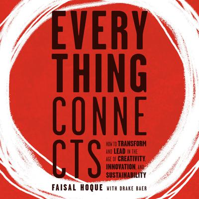 Everything Connects: How to Transform and Lead in the Age of Creativity, Innovation, and Sustainability: How to Transform and Lead in the Age of Creativity, Innovation and Sustainability Audiobook, by Faisal Hoque