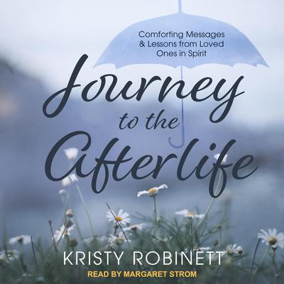 Journey to the Afterlife: Comforting Messages & Lessons from Loved Ones in Spirit Audiobook, by Kristy Robinett
