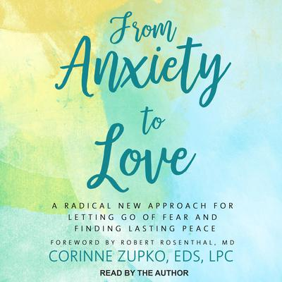 From Anxiety to Love: A Radical New Approach for Letting Go of Fear and Finding Lasting Peace Audiobook, by Corinne Zupko, EdS, LPC
