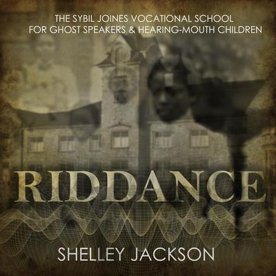 Riddance: Or: The Sybil Joines Vocational School for Ghost Speakers & Hearing-Mouth Children Audiobook, by Shelley Jackson