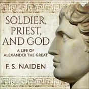Soldier, Priest, and God: A Life of Alexander the Great Audiobook, by F. S. Naiden