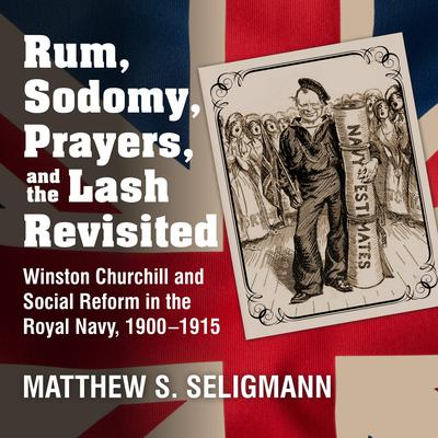 Rum, Sodomy, Prayers, and the Lash Revisited: Winston Churchill and Social Reform in the Royal Navy, 1900-1915 Audiobook, by Matthew S. Seligmann