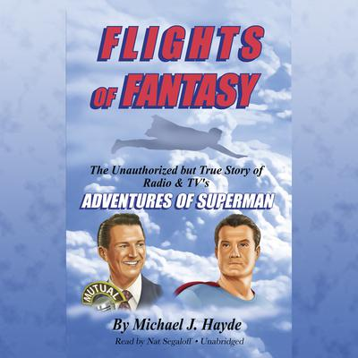 Flights of Fantasy: The Unauthorized but True Story of Radio & TV's Adventures of Superman Audiobook, by Michael J. Hayde