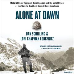 Alone at Dawn: Medal of Honor Recipient John Chapman and the Untold Story of the Worlds Deadliest Special Operations Force Audiobook, by Dan Schilling, Lori Longfritz