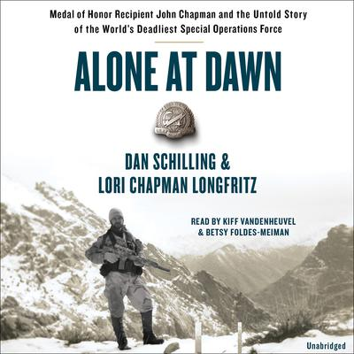 Alone at Dawn: Medal of Honor Recipient John Chapman and the Untold Story of the Worlds Deadliest Special Operations Force Audiobook, by Dan Schilling