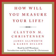 How Will You Measure Your Life? Audiobook, by Clayton M. Christensen, James Allworth, Karen Dillon