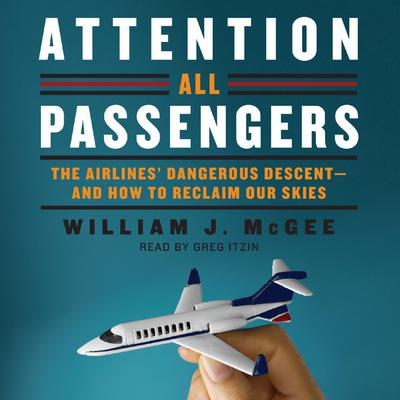 Attention All Passengers: The Airlines Dangerous Descent---and How to Reclaim Our Skies Audiobook, by William J. McGee