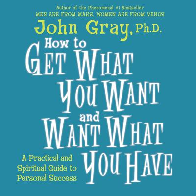 How to Get What You Want and Want What You Have Audiobook, by John Gray