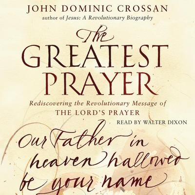 The Greatest Prayer: Rediscovering the Revolutionary Message Audiobook, by John Dominic Crossan