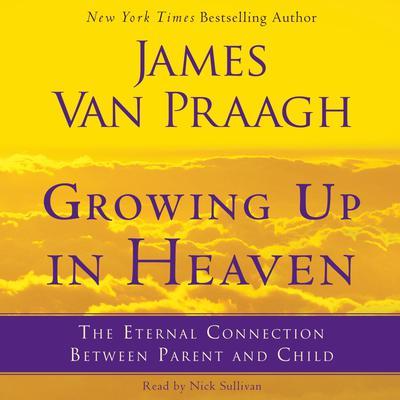 Growing Up in Heaven: The Eternal Connection Between Parent an Audiobook, by James Van Praagh