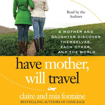 Have Mother, Will Travel: A Mother and Daughter Discover Themselves, Each Other, and the World Audiobook, by Claire Fontaine