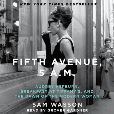 Fifth Avenue, 5 A.M.: Audrey Hepburn, Breakfast at Tiffanys, and the Dawn of the Modern Woman Audiobook, by Sam Wasson