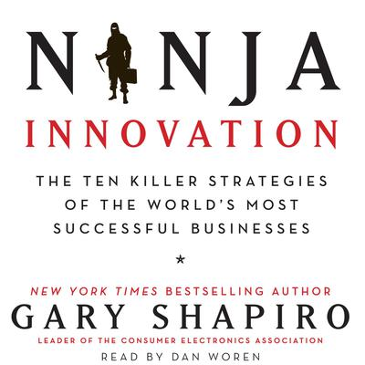 Ninja Innovation: The Ten Killer Strategies of the Worlds Most Successful Businesses Audiobook, by Gary Shapiro