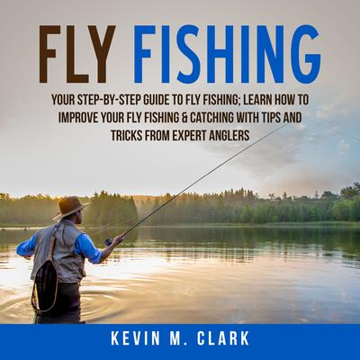 Fly Fishing: Your Step-By-Step Guide to Fly Fishing; Learn How to Improve Your Fly Fishing & Catching With Tips and Tricks from Expert Anglers Audiobook, by Kevin M. Clark