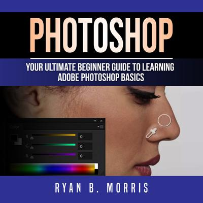 Photoshop: Your Ultimate Beginner Guide to Learning Adobe Photoshop Basics Audiobook, by Ryan B. Morris