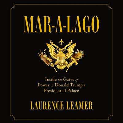 Mar-a-Lago: Inside the Gates of Power at Donald Trumps Presidential Palace Audiobook, by Laurence Leamer