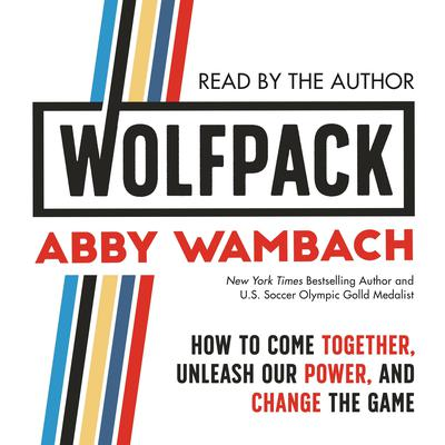 Wolfpack: How to Come Together, Unleash Our Power, and Change the Game Audiobook, by Abby Wambach