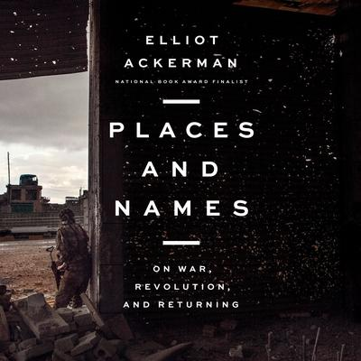 Places and Names: On War, Revolution, and Returning Audiobook, by Elliot Ackerman