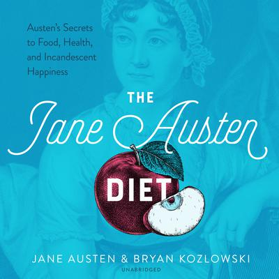 The Jane Austen Diet: Austen's Secrets to Food, Health, and Incandescent Happiness Audiobook, by Jane Austen