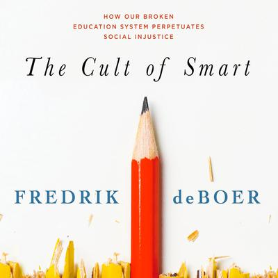 The Cult of Smart: How Our Broken Education System Perpetuates Social Injustice Audiobook, by Fredrik deBoer