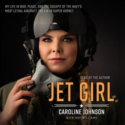 Jet Girl: My Life in War, Peace, and the Cockpit of the Navys Most Lethal Aircraft, the F/A-18 Super Hornet Audiobook, by Caroline Johnson