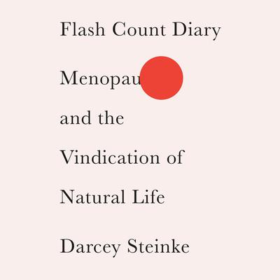 Flash Count Diary: Menopause and the Vindication of Natural Life Audiobook, by Darcey Steinke