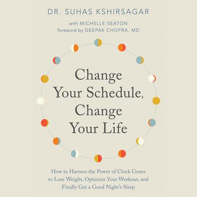 Change Your Schedule, Change Your Life: How to Harness the Power of Clock Genes to Lose Weight, Optimize Your Workout, and Finally Get a Good Night's Sleep Audiobook, by