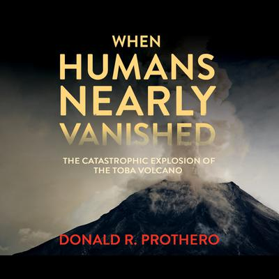 When Humans Nearly Vanished: The Catastrophic Explosion of the Toba Volcano Audiobook, by Donald R. Prothero