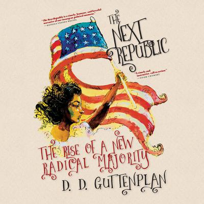 The Next Republic: The Rise of a New Radical Majority Audiobook, by D. D. Guttenplan