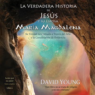 La verdadera historia de Jesús y su esposa María Magdalena: Su verdad no contada a través del arte y la canalización de evidencia Audiobook, by David Young