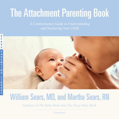 The Attachment Parenting Book: A Commonsense Guide to Understanding and Nurturing Your Child Audiobook, by William Sears