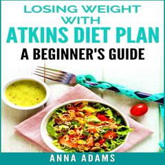 Losing Weight with Atkins Diet Plan: A Beginner's Guide Audiobook, by Anna Adams