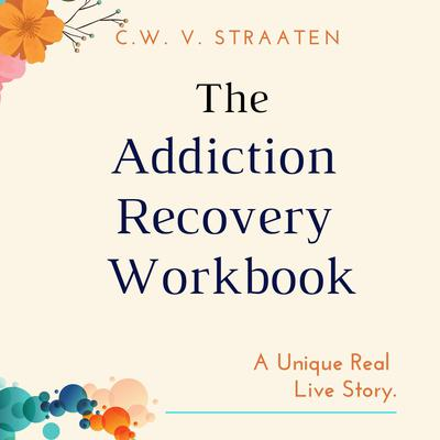 The Addiction Recovery Workbook: A 7-Step Master Plan for Lasting Recovery Audiobook, by C.W. V. Straaten