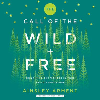 The Call of the Wild and Free: Reclaiming Wonder in Your Childs Education Audiobook, by Ainsley Arment